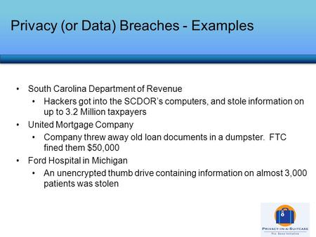 Privacy (or Data) Breaches - Examples South Carolina Department of Revenue Hackers got into the SCDOR's computers, and stole information on up to 3.2 Million.