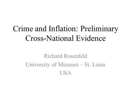 Crime and Inflation: Preliminary Cross-National Evidence Richard Rosenfeld University of Missouri – St. Louis USA.