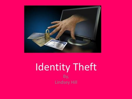 Identity Theft By, Lindsey Hill. Identity Theft Identity theft is when someone steals your personal information for illegal purposes.
