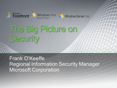 The Big Picture on Security Frank O'Keeffe Regional Information Security Manager Microsoft Corporation.