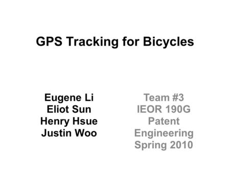 GPS Tracking for Bicycles Eugene Li Eliot Sun Henry Hsue Justin Woo Team #3 IEOR 190G Patent Engineering Spring 2010.