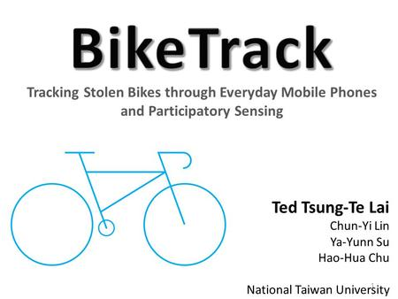 Tracking Stolen Bikes through Everyday Mobile Phones and Participatory Sensing Ted Tsung-Te Lai Chun-Yi Lin Ya-Yunn Su Hao-Hua Chu National Taiwan University.