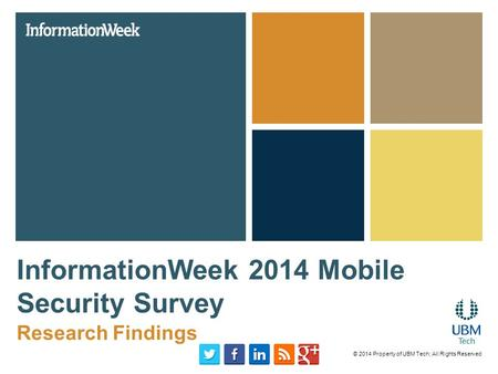 InformationWeek 2014 Mobile Security Survey Research Findings © 2014 Property of UBM Tech; All Rights Reserved.