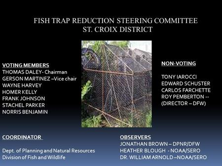 FISH TRAP REDUCTION STEERING COMMITTEE ST. CROIX DISTRICT VOTING MEMBERS THOMAS DALEY- Chairman GERSON MARTINEZ –Vice chair WAYNE HARVEY HOMER KELLY FRANK.