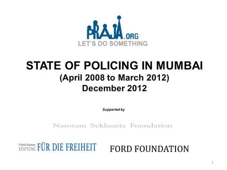 STATE OF POLICING IN MUMBAI (April 2008 to March 2012) December 2012 Supported by FORD FOUNDATION 1.