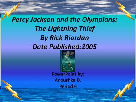 Percy Jackson and the Olympians: The Lightning Thief By Rick Riordan Date Published:2005 PowerPoint by: Anoushka D. Period 6.