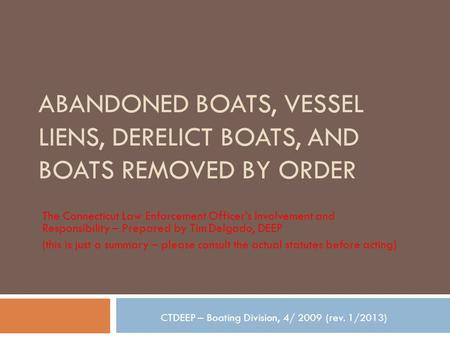ABANDONED BOATS, VESSEL LIENS, DERELICT BOATS, AND BOATS REMOVED BY ORDER The Connecticut Law Enforcement Officer's Involvement and Responsibility – Prepared.