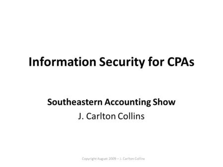 Copyright August 2009 – J. Carlton Collins Information Security for CPAs Southeastern Accounting Show J. Carlton Collins.
