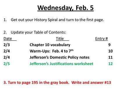 Wednesday, Feb. 5 1.Get out your History Spiral and turn to the first page. 2. Update your Table of Contents: DateTitleEntry # 2/3Chapter 10 vocabulary9.