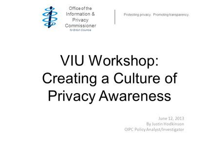 VIU Workshop: Creating a Culture of Privacy Awareness June 12, 2013 By Justin Hodkinson OIPC Policy Analyst/Investigator Office of the Information & Privacy.