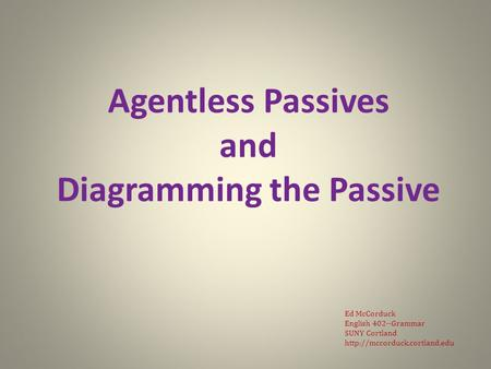 Agentless Passives and Diagramming the Passive Ed McCorduck English 402--Grammar SUNY Cortland