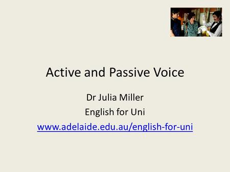 Active and Passive Voice Dr Julia Miller English for Uni www.adelaide.edu.au/english-for-uni.
