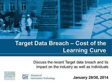 Target Data Breach – Cost of the Learning Curve Discuss the recent Target data breach and its impact on the industry as well as individuals January 29/30,