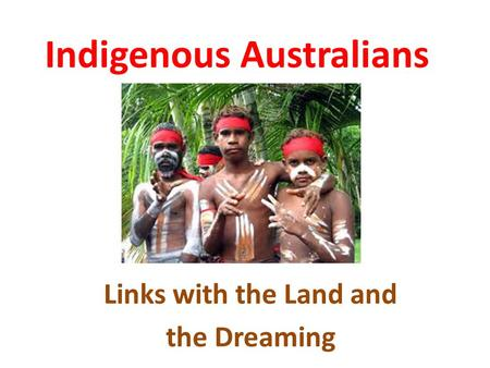 Indigenous Australians Links with the Land and the Dreaming.