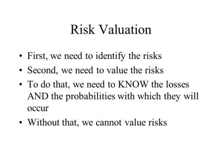 Risk Valuation First, we need to identify the risks Second, we need to value the risks To do that, we need to KNOW the losses AND the probabilities with.
