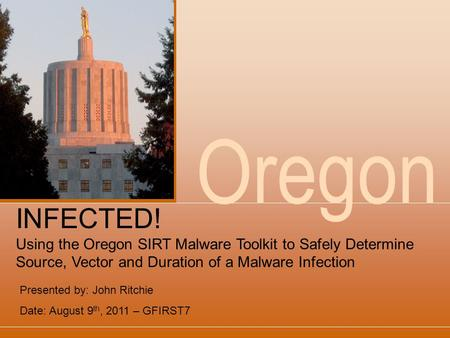 Oregon Presented by: John Ritchie Date: August 9 th, 2011 – GFIRST7 INFECTED! Using the Oregon SIRT Malware Toolkit to Safely Determine Source, Vector.
