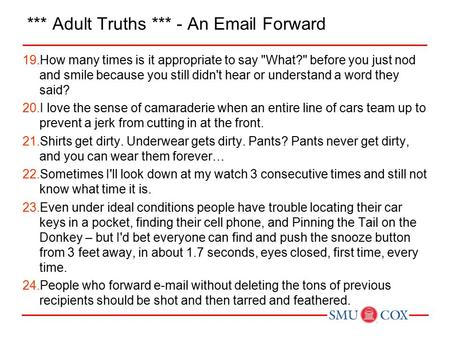 *** Adult Truths *** - An Email Forward 19.How many times is it appropriate to say What? before you just nod and smile because you still didn't hear.