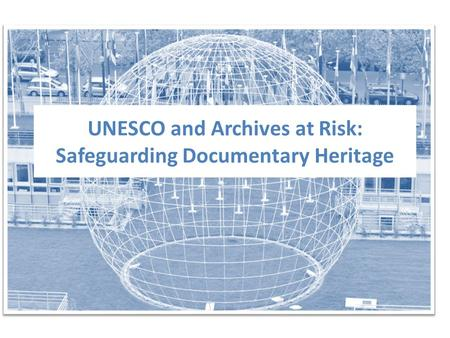 UNESCO and Archives at Risk: Safeguarding Documentary Heritage.