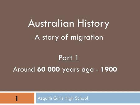 Asquith Girls High School 1 Australian History A story of migration Part 1 Around 60 000 years ago - 1900.