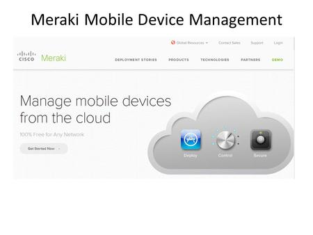 Meraki Mobile Device Management. Meraki System Manager Capabilities 1. Centrally Manage Mobile Devices, Macs, and PCs  Unify management and control of.