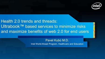 Health 2.0 trends and threads: Ultrabook™ based services to minimize risks and maximize benefits of web 2.0 for end users Pavel Kubů M.D. Intel World Ahead.