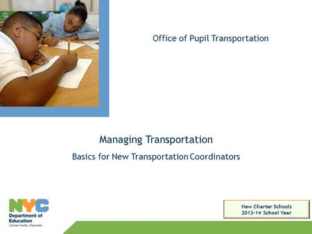 Managing Transportation Basics for New Transportation Coordinators Office of Pupil Transportation New Charter Schools 2013-14 School Year.