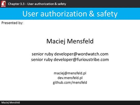 Chapter 3.3 - User authorization & safety Maciej Mensfeld Presented by: Maciej Mensfeld User authorization & safety dev.mensfeld.pl.