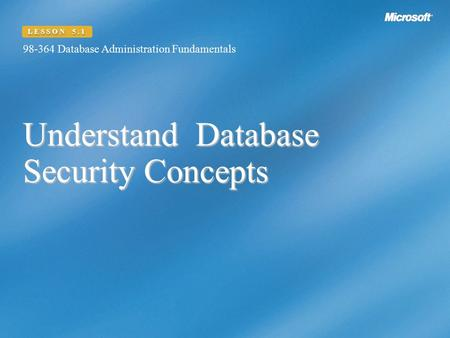 Understand Database Security Concepts 98-364 Database Administration Fundamentals LESSON 5.1.