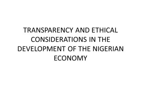 TRANSPARENCY AND ETHICAL CONSIDERATIONS IN THE DEVELOPMENT OF THE NIGERIAN ECONOMY.
