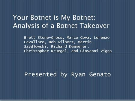 Your Botnet is My Botnet: Analysis of a Botnet Takeover Brett Stone-Gross, Marco Cova, Lorenzo Cavallaro, Bob Gilbert, Martin Szydlowski, Richard Kemmerer,