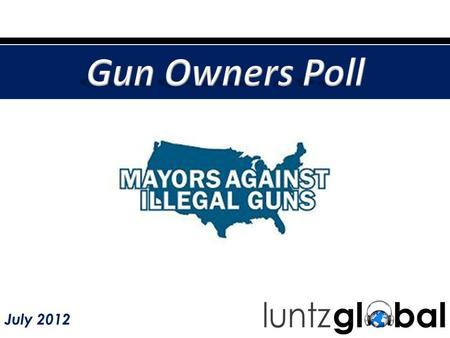 July 2012. Gun owners support common-sense public safety measures – in contrast to public perception. - Gun owners – including significant majorities.
