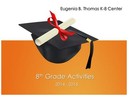 8 th Grade Activities 2014 - 2015 Eugenia B. Thomas K-8 Center.