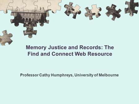 Memory Justice and Records: The Find and Connect Web Resource Professor Cathy Humphreys, University of Melbourne.