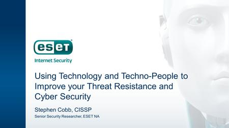 Using Technology and Techno-People to Improve your Threat Resistance and Cyber Security Stephen Cobb, CISSP Senior Security Researcher, ESET NA.