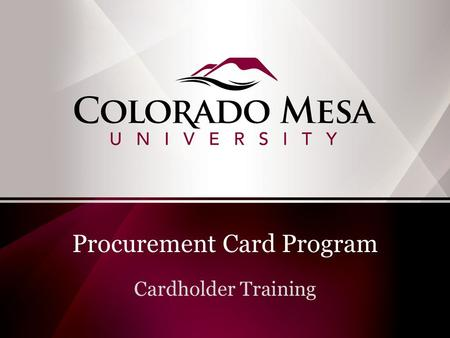 Procurement Card Program Cardholder Training. Purchasing Goods & Services at Colorado Mesa University Purchases of $3,000 or less Use your Pro Card Reallocate.