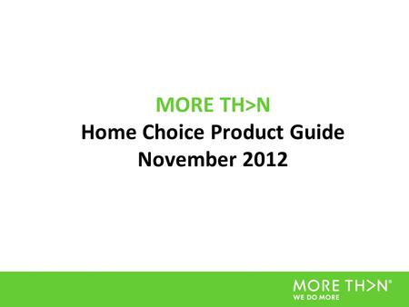 MORE TH>N Home Choice Product Guide November 2012.