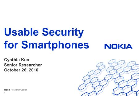 Nokia Research Center Usable Security for Smartphones Cynthia Kuo Senior Researcher October 26, 2010 1.