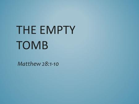 THE EMPTY TOMB Matthew 28:1-10. 1 After the Sabbath, at dawn on the first day of the week, Mary Magdalene and the other Mary went to look at the tomb.