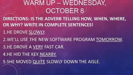 WARM UP – WEDNESDAY, OCTOBER 8 DIRECTIONS: IS THE ADVERB TELLING HOW, WHEN, WHERE, OR WHY? WRITE IN COMPLETE SENTENCES! 1.HE DROVE SLOWLY. 2.WE'LL USE.