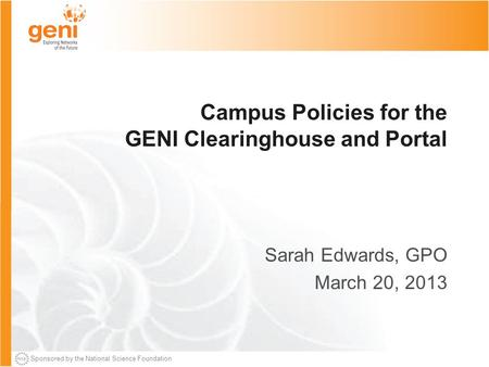 Sponsored by the National Science Foundation Campus Policies for the GENI Clearinghouse and Portal Sarah Edwards, GPO March 20, 2013.