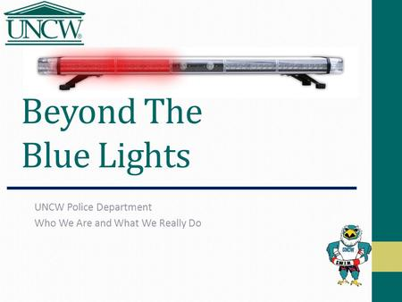 Beyond The Blue Lights UNCW Police Department Who We Are and What We Really Do.