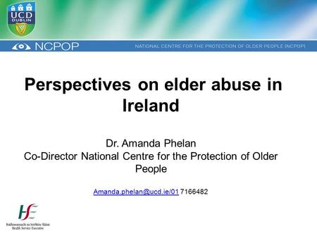 Perspectives on elder abuse in Ireland Dr. Amanda Phelan Co-Director National Centre for the Protection of Older People