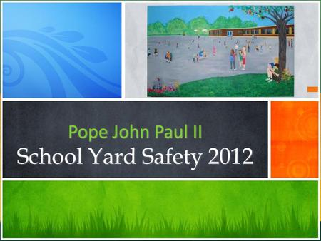Pope John Paul II School Yard Safety 2012. Staying Safe In The Spring and Summer 1 Safety in the Playground 2 Safety To and From school 3 Sun Safety.