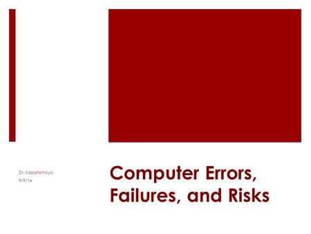 Computer Errors, Failures, and Risks Dr. Kapatamoyo 9/9/14.