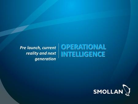 OPERATIONAL INTELLIGENCE OPERATIONAL INTELLIGENCE Pre launch, current reality and next generation.
