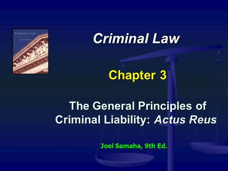 Criminal Law Chapter 3 The General Principles of Criminal Liability: Actus Reus Joel Samaha, 9th Ed.