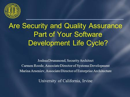 Are Security and Quality Assurance Part of Your Software Development Life Cycle? Joshua Drummond, Security Architect Carmen Roode, Associate Director of.