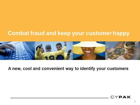1 Cypak core technology A new, cool and convenient way to identify your customers Combat fraud and keep your customer happy.