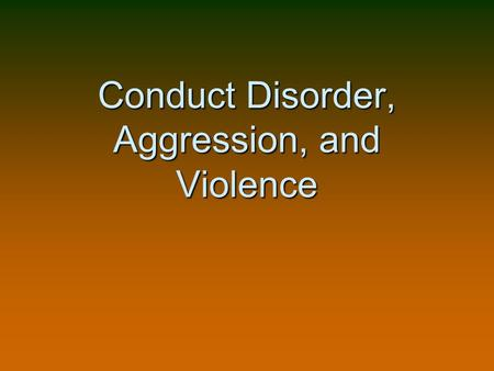 Conduct Disorder, Aggression, and Violence. April 20, 1999….