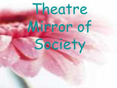 Theatre Mirror of Society. THEATRE : MIRROR OF SOCIETY The Theatre appears an unequalled way to understand and analyse the social context of the two Countries.